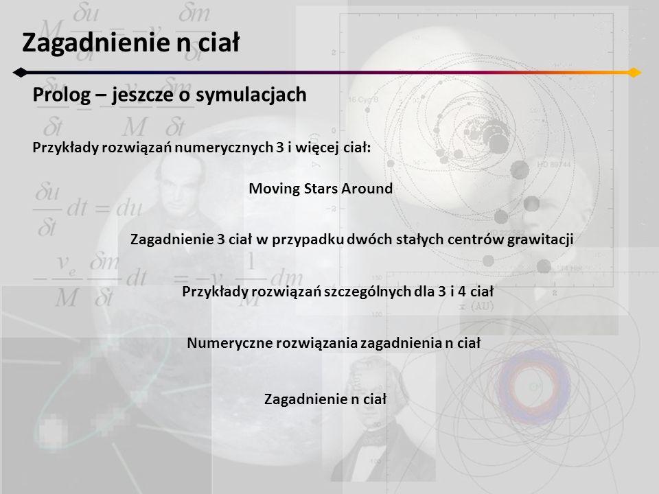 Zagadnienie n ciał Prolog – jeszcze o symulacjach Przykłady rozwiązań numerycznych 3 i więcej ciał: Moving Stars Around Zagadnienie 3 ciał w przypadku dwóch stałych centrów grawitacji Przykłady rozwiązań szczególnych dla 3 i 4 ciał Numeryczne rozwiązania zagadnienia n ciał Zagadnienie n ciał