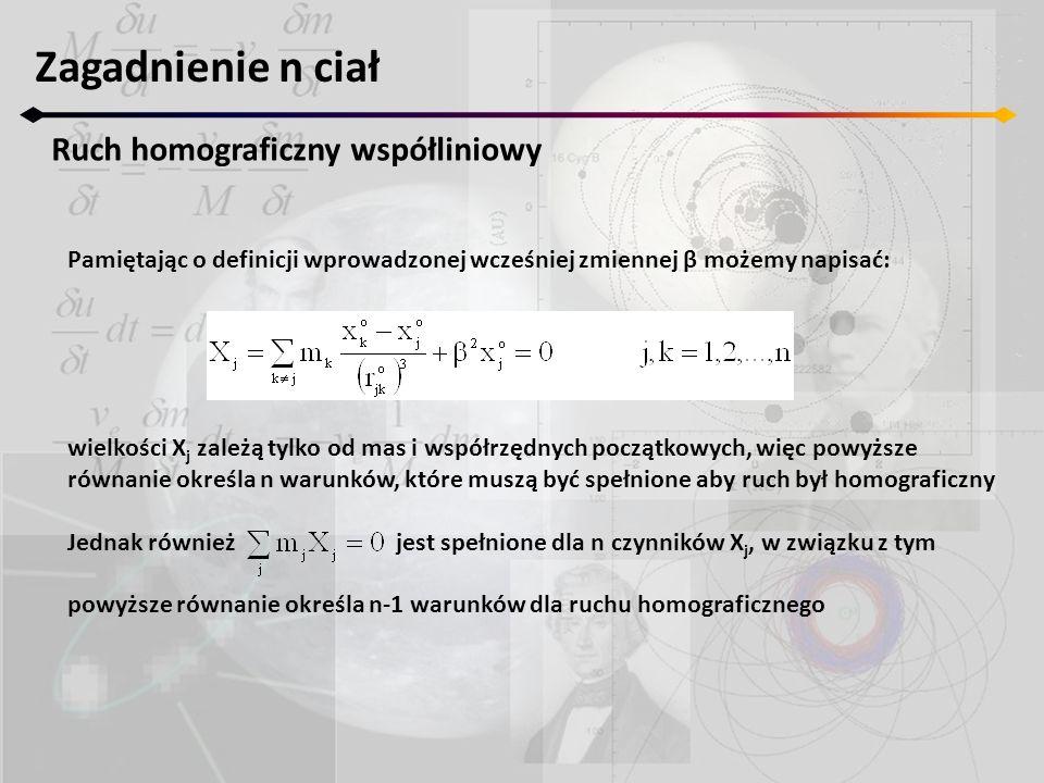 Pamiętając o definicji wprowadzonej wcześniej zmiennej β możemy napisać: wielkości X j zależą tylko od mas i współrzędnych początkowych, więc powyższe równanie określa n warunków, które muszą być spełnione aby ruch był homograficzny Jednak również jest spełnione dla n czynników X j, w związku z tym powyższe równanie określa n-1 warunków dla ruchu homograficznego Zagadnienie n ciał Ruch homograficzny współliniowy