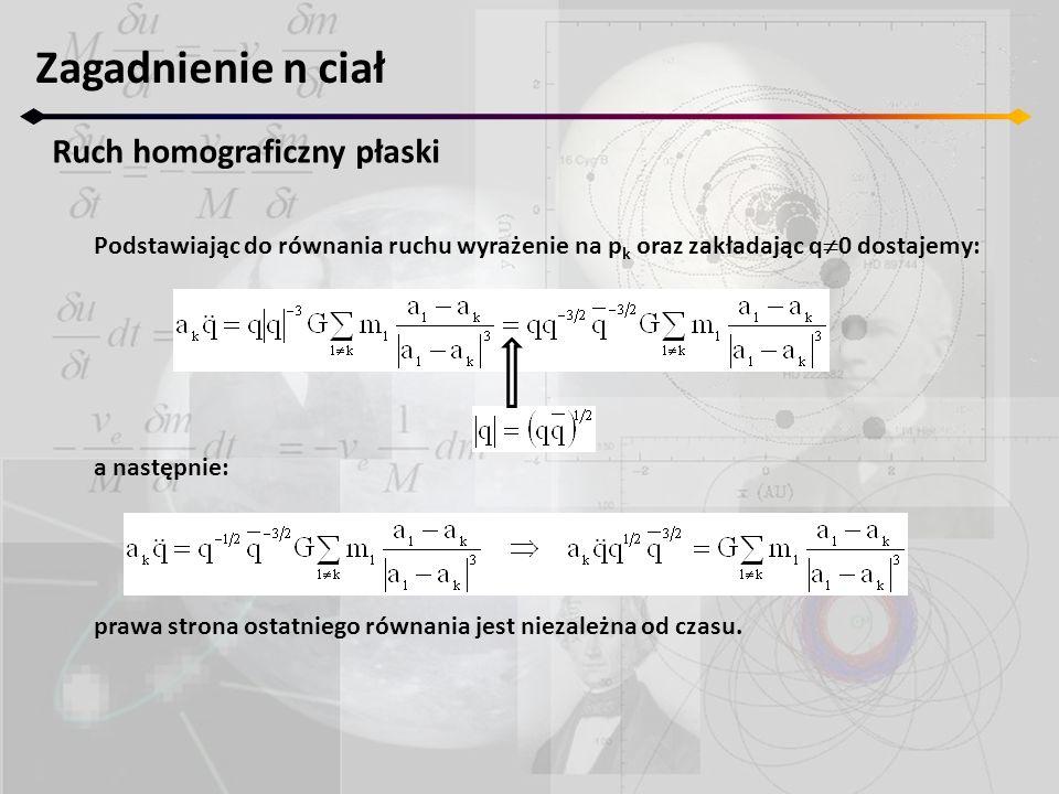 Zagadnienie n ciał Ruch homograficzny płaski Podstawiając do równania ruchu wyrażenie na p k oraz zakładając q 0 dostajemy: a następnie: prawa strona ostatniego równania jest niezależna od czasu.