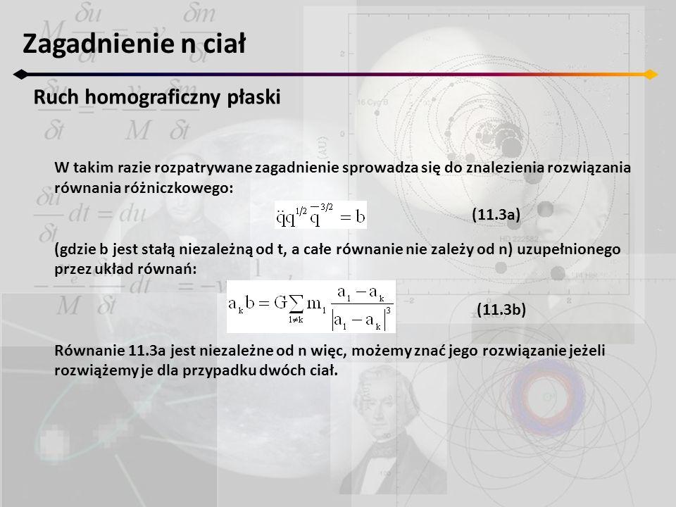 Zagadnienie n ciał Ruch homograficzny płaski W takim razie rozpatrywane zagadnienie sprowadza się do znalezienia rozwiązania równania różniczkowego: (gdzie b jest stałą niezależną od t, a całe równanie nie zależy od n) uzupełnionego przez układ równań: Równanie 11.3a jest niezależne od n więc, możemy znać jego rozwiązanie jeżeli rozwiążemy je dla przypadku dwóch ciał.