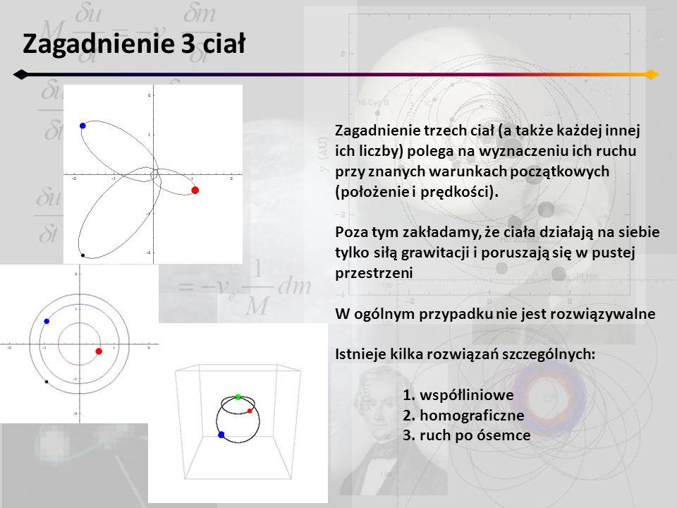 Zagadnienie 3 ciał Zagadnienie trzech ciał (a także każdej innej ich liczby) polega na wyznaczeniu ich ruchu przy znanych warunkach początkowych (położenie i prędkości).