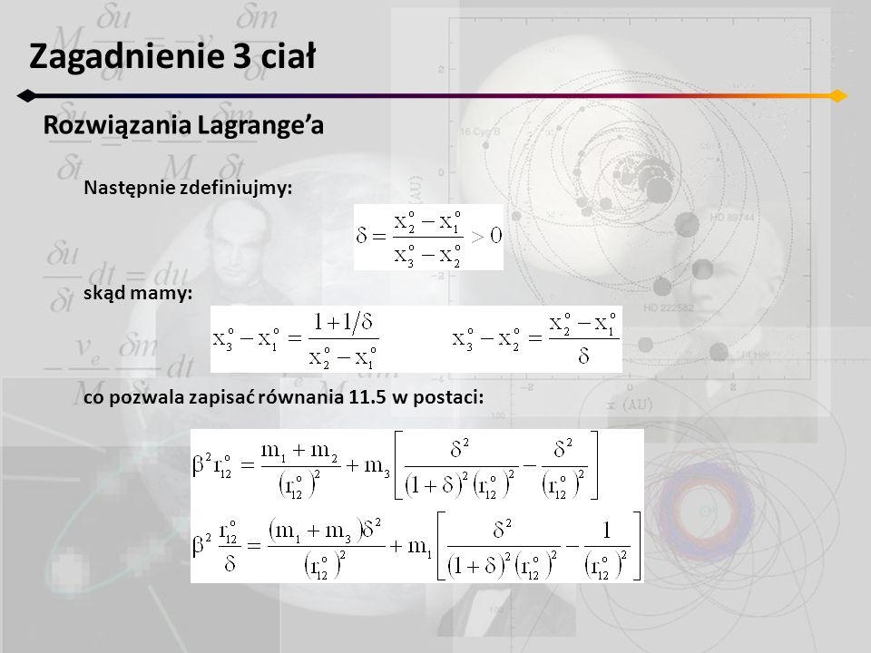 Zagadnienie 3 ciał Rozwiązania Lagrangea Następnie zdefiniujmy: skąd mamy: co pozwala zapisać równania 11.5 w postaci: