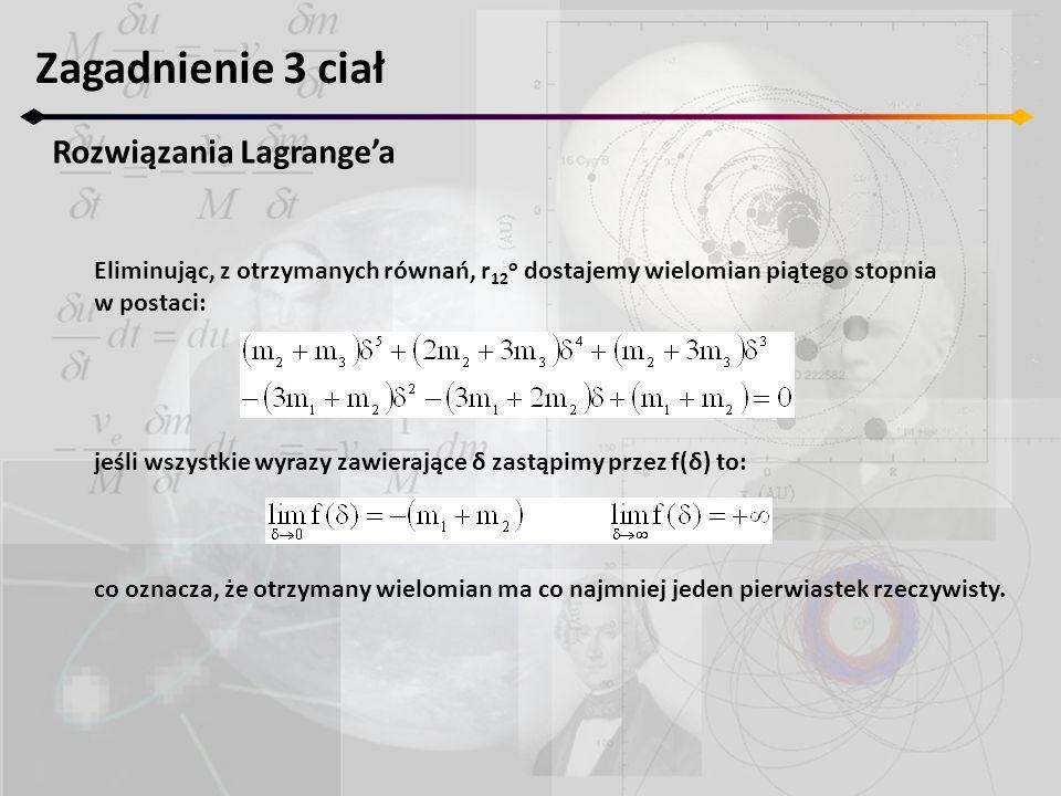 Zagadnienie 3 ciał Rozwiązania Lagrangea Eliminując, z otrzymanych równań, r 12 o dostajemy wielomian piątego stopnia w postaci: jeśli wszystkie wyrazy zawierające δ zastąpimy przez f(δ) to: co oznacza, że otrzymany wielomian ma co najmniej jeden pierwiastek rzeczywisty.