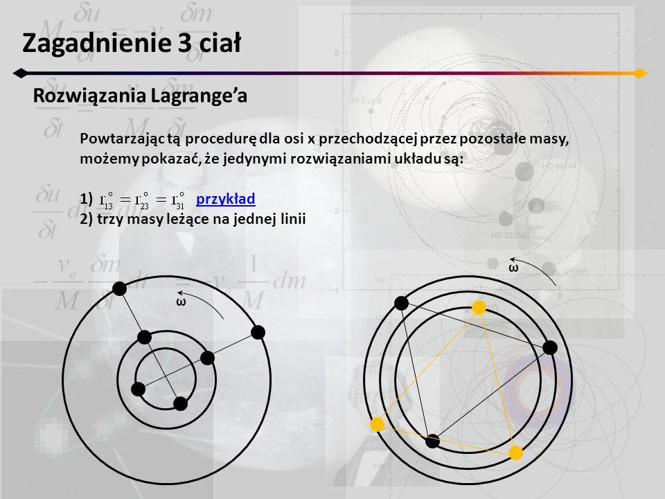 Zagadnienie 3 ciał Rozwiązania Lagrangea Powtarzając tą procedurę dla osi x przechodzącej przez pozostałe masy, możemy pokazać, że jedynymi rozwiązaniami układu są: 1) przykładprzykład 2) trzy masy leżące na jednej linii ω ω