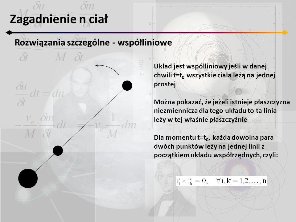 Zagadnienie n ciał Rozwiązania szczególne - współliniowe Mnożąc skalarnie przez wektor prędkości otrzymujemy: sumując po i: czyli równanie płaszczyzny niezmienniczej (ponieważ c 0)