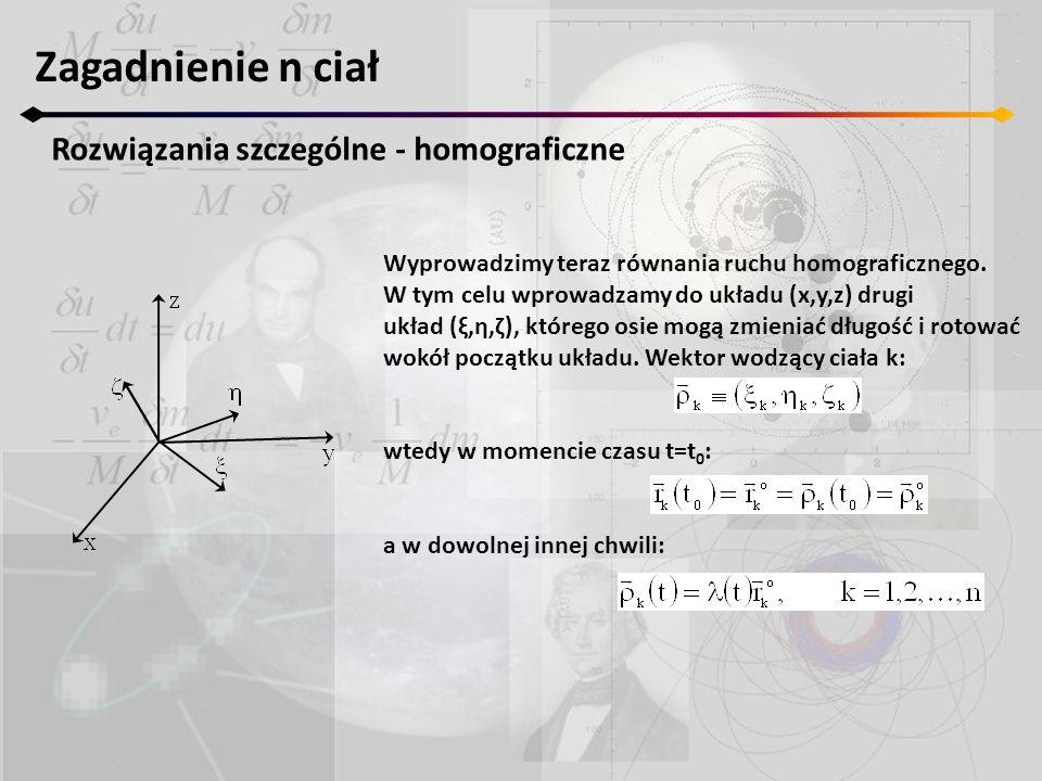 Zagadnienie n ciał Ruch homograficzny współliniowy Pamiętając, że: możemy zauważyć, że otrzymane równanie jest tożsame z równaniem energii ruchu keplerowskiego: Jeżeli λ jest stałe to również ω 3 jest stałe i orbity keplerowskie są okręgami – n ciał znajduje się na jednej linii rotującej ze stałą prędkością ω 3 wokół barycentrum.