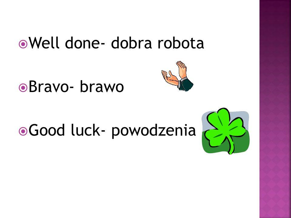Well done- dobra robota Bravo- brawo Good luck- powodzenia