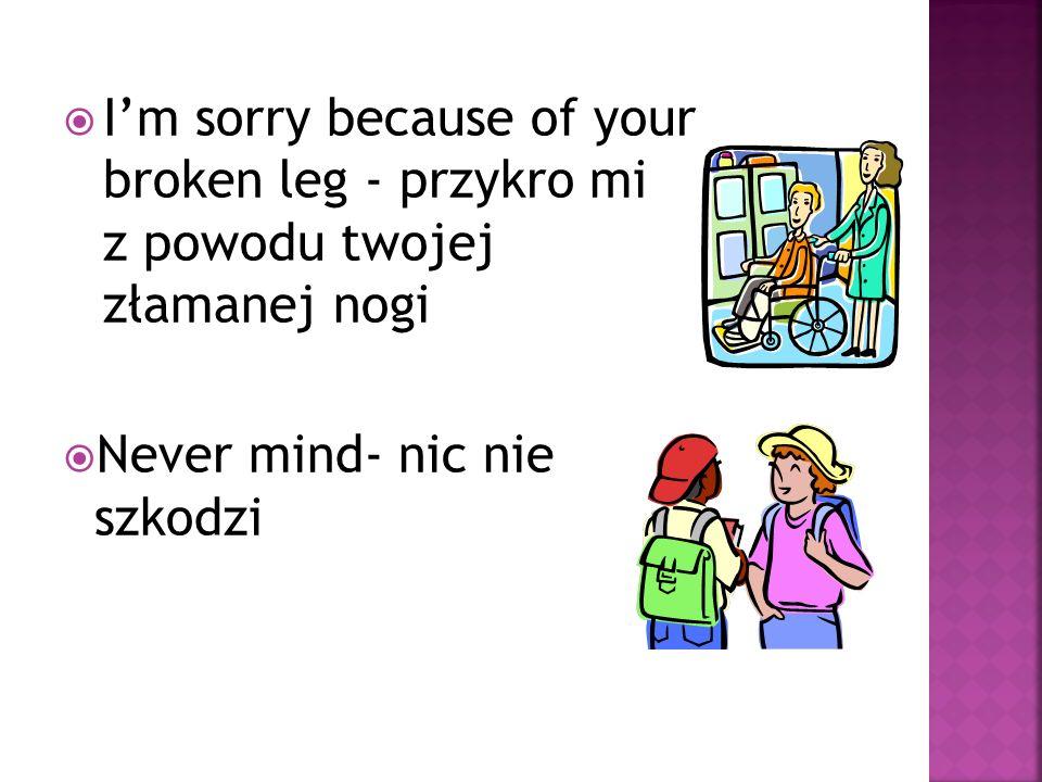 Im sorry because of your broken leg - przykro mi z powodu twojej złamanej nogi Never mind- nic nie szkodzi