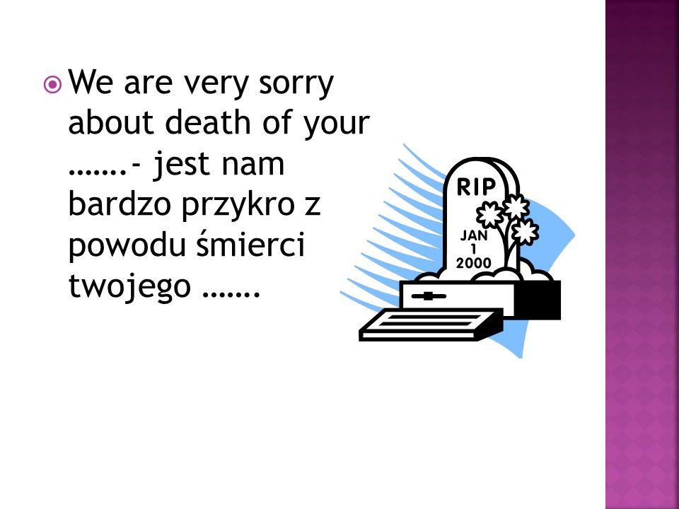We are very sorry about death of your …….- jest nam bardzo przykro z powodu śmierci twojego …….