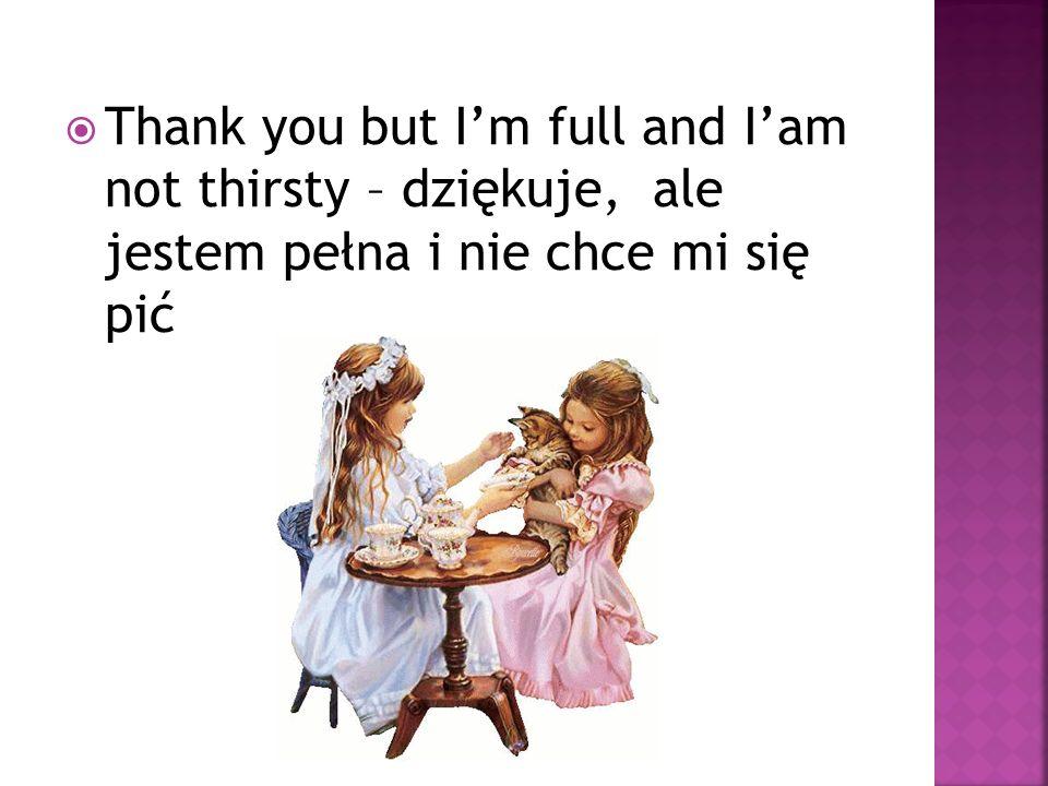 Thank you but Im full and Iam not thirsty – dziękuje, ale jestem pełna i nie chce mi się pić