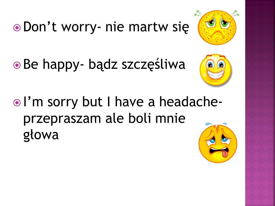Dont worry- nie martw się Be happy- bądz szczęśliwa Im sorry but I have a headache- przepraszam ale boli mnie głowa