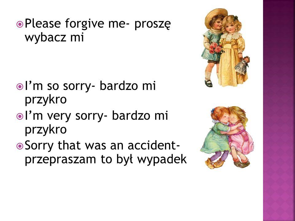 Please forgive me- proszę wybacz mi Im so sorry- bardzo mi przykro Im very sorry- bardzo mi przykro Sorry that was an accident- przepraszam to był wyp