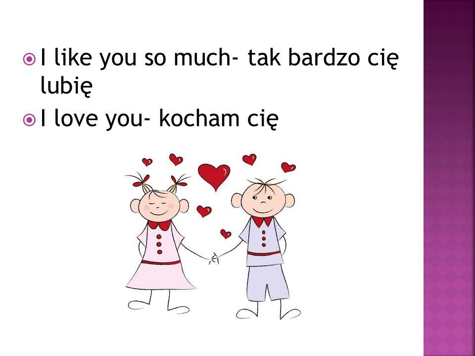 I like you so much- tak bardzo cię lubię I love you- kocham cię