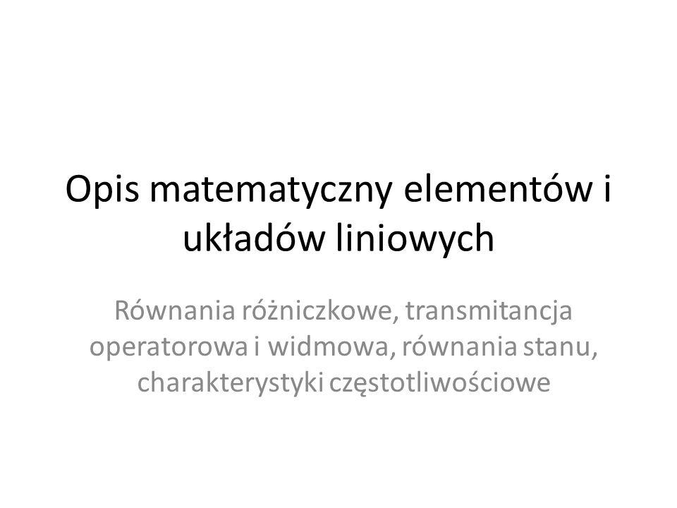 Opis matematyczny elementów i układów liniowych Równania różniczkowe, transmitancja operatorowa i widmowa, równania stanu, charakterystyki częstotliwo