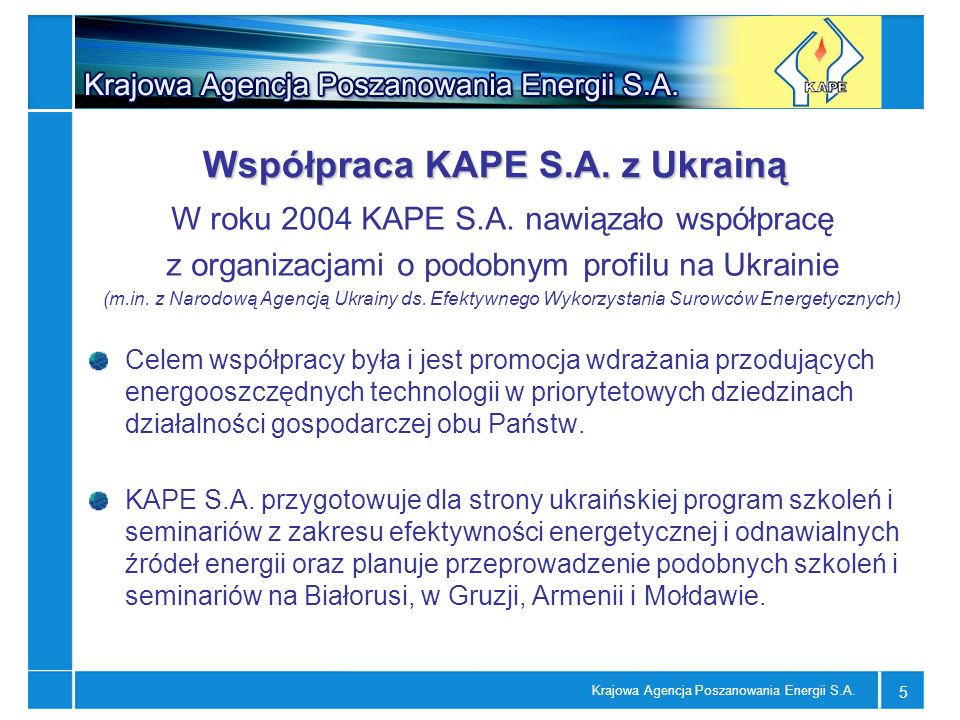 Krajowa Agencja Poszanowania Energii S.A. 5 Współpraca KAPE S.A. z Ukrainą W roku 2004 KAPE S.A. nawiązało współpracę z organizacjami o podobnym profi