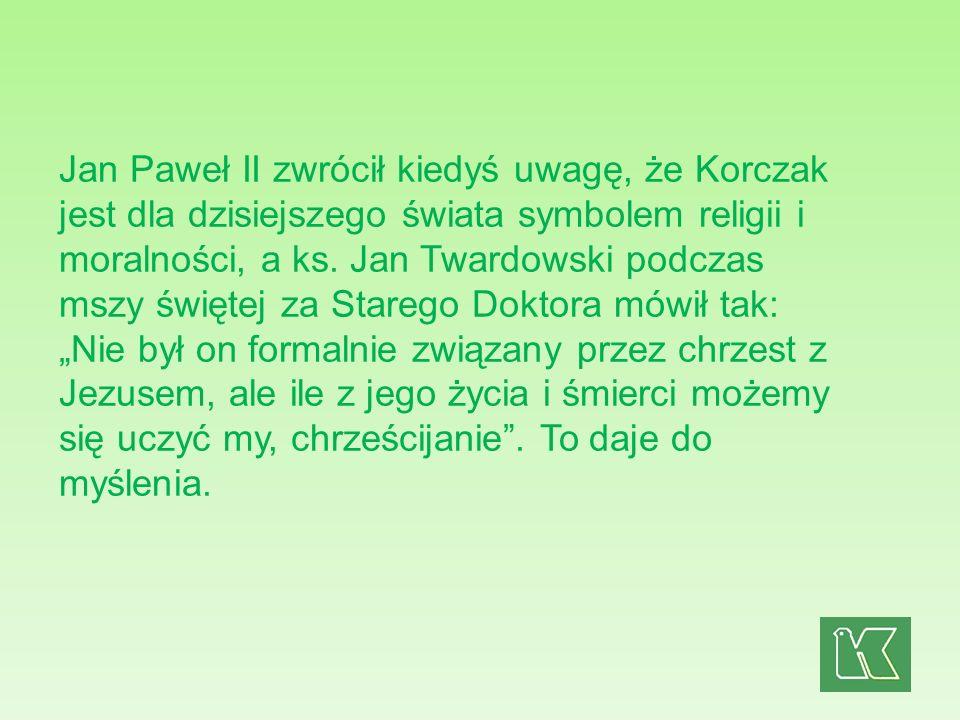 Jan Paweł II zwrócił kiedyś uwagę, że Korczak jest dla dzisiejszego świata symbolem religii i moralności, a ks. Jan Twardowski podczas mszy świętej za