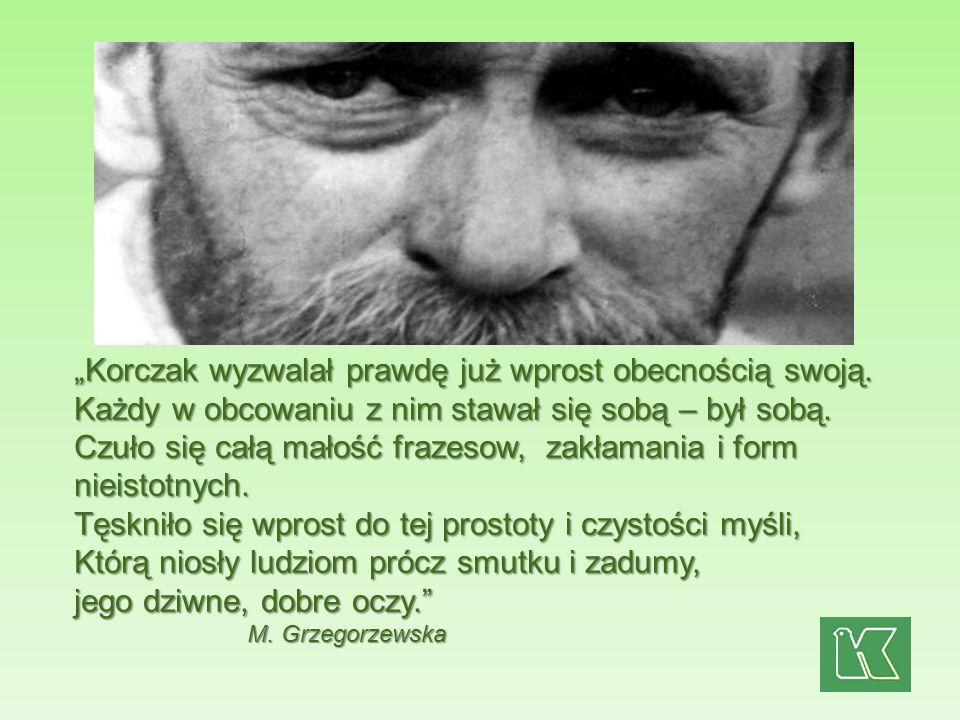 Korczak wyzwalał prawdę już wprost obecnością swoją. Każdy w obcowaniu z nim stawał się sobą – był sobą. Czuło się całą małość frazesow, zakłamania i