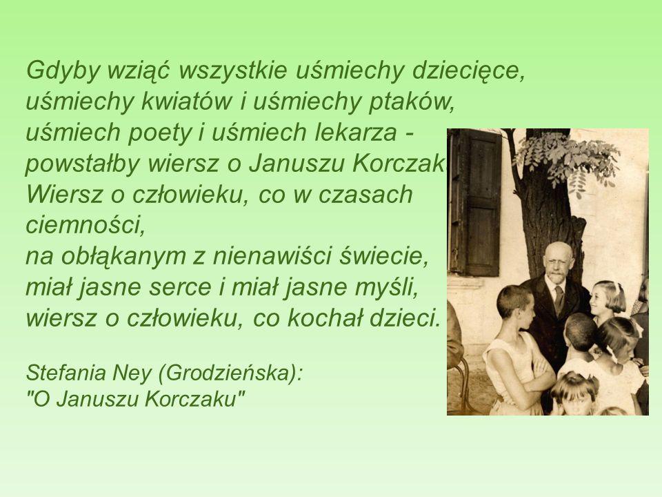 Gdyby wziąć wszystkie uśmiechy dziecięce, uśmiechy kwiatów i uśmiechy ptaków, uśmiech poety i uśmiech lekarza - powstałby wiersz o Januszu Korczaku. W