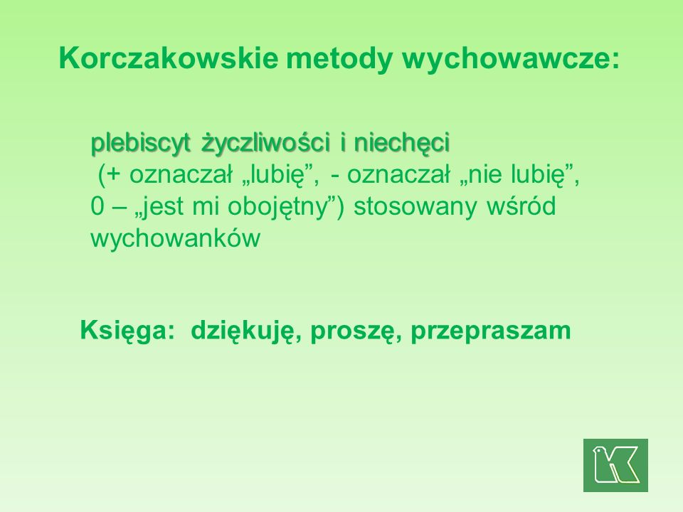 Korczakowskie metody wychowawcze: plebiscyt życzliwości i niechęci plebiscyt życzliwości i niechęci (+ oznaczał lubię, - oznaczał nie lubię, 0 – jest