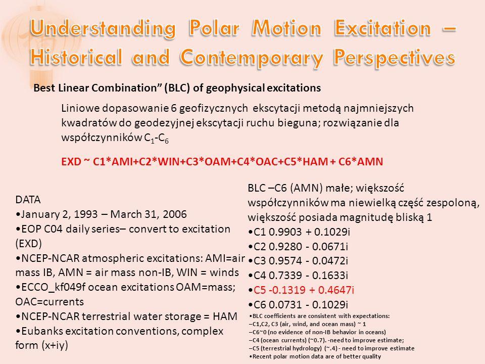 Best Linear Combination (BLC) of geophysical excitations Liniowe dopasowanie 6 geofizycznych ekscytacji metodą najmniejszych kwadratów do geodezyjnej ekscytacji ruchu bieguna; rozwiązanie dla współczynników C 1 -C 6 EXD ~ C1*AMI+C2*WIN+C3*OAM+C4*OAC+C5*HAM + C6*AMN DATA January 2, 1993 – March 31, 2006 EOP C04 daily series– convert to excitation (EXD) NCEP-NCAR atmospheric excitations: AMI=air mass IB, AMN = air mass non-IB, WIN = winds ECCO_kf049f ocean excitations OAM=mass; OAC=currents NCEP-NCAR terrestrial water storage = HAM Eubanks excitation conventions, complex form (x+iy) BLC –C6 (AMN) małe; większość współczynników ma niewielką część zespoloną, większość posiada magnitudę bliską 1 C1 0.9903 + 0.1029i C2 0.9280 - 0.0671i C3 0.9574 - 0.0472i C4 0.7339 - 0.1633i C5 -0.1319 + 0.4647i C6 0.0731 - 0.1029i BLC coefficients are consistent with expectations: –C1,C2, C3 (air, wind, and ocean mass) ~ 1 –C6~0 (no evidence of non-IB behavior in oceans) –C4 (ocean currents) (~0.7).