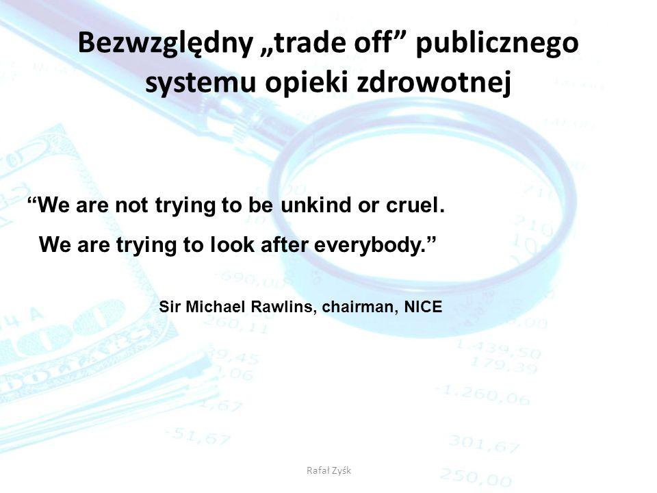 Rafał Zyśk Bezwzględny trade off publicznego systemu opieki zdrowotnej We are not trying to be unkind or cruel. We are trying to look after everybody.