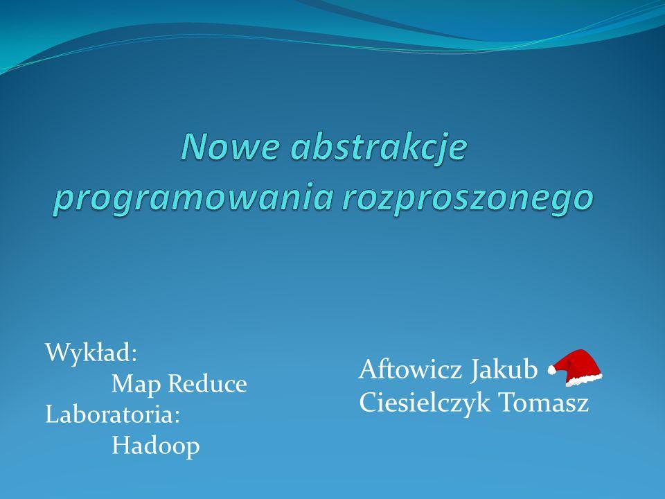 Wykład: Map Reduce Laboratoria: Hadoop Aftowicz Jakub Ciesielczyk Tomasz