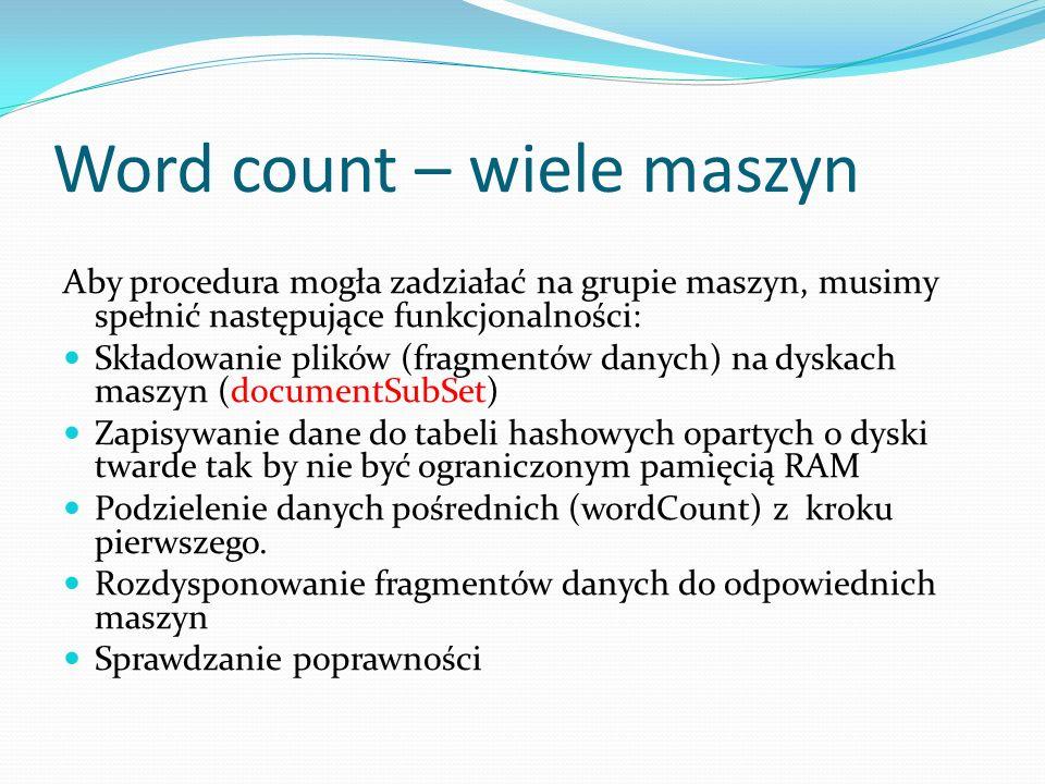 Word count – wiele maszyn Aby procedura mogła zadziałać na grupie maszyn, musimy spełnić następujące funkcjonalności: Składowanie plików (fragmentów danych) na dyskach maszyn (documentSubSet) Zapisywanie dane do tabeli hashowych opartych o dyski twarde tak by nie być ograniczonym pamięcią RAM Podzielenie danych pośrednich (wordCount) z kroku pierwszego.