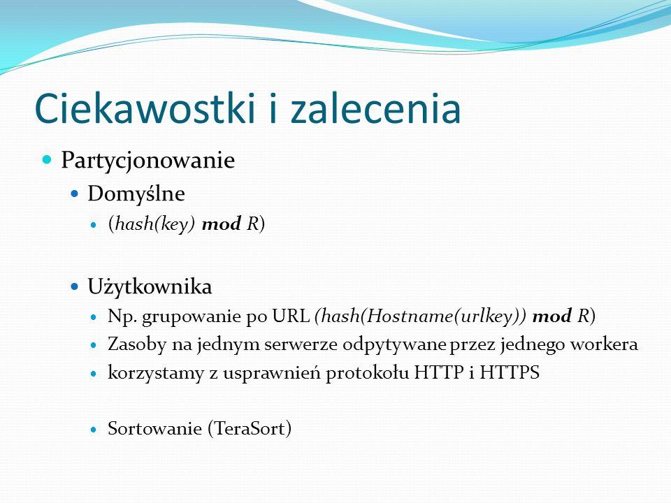 Ciekawostki i zalecenia Partycjonowanie Domyślne (hash(key) mod R) Użytkownika Np. grupowanie po URL (hash(Hostname(urlkey)) mod R) Zasoby na jednym s