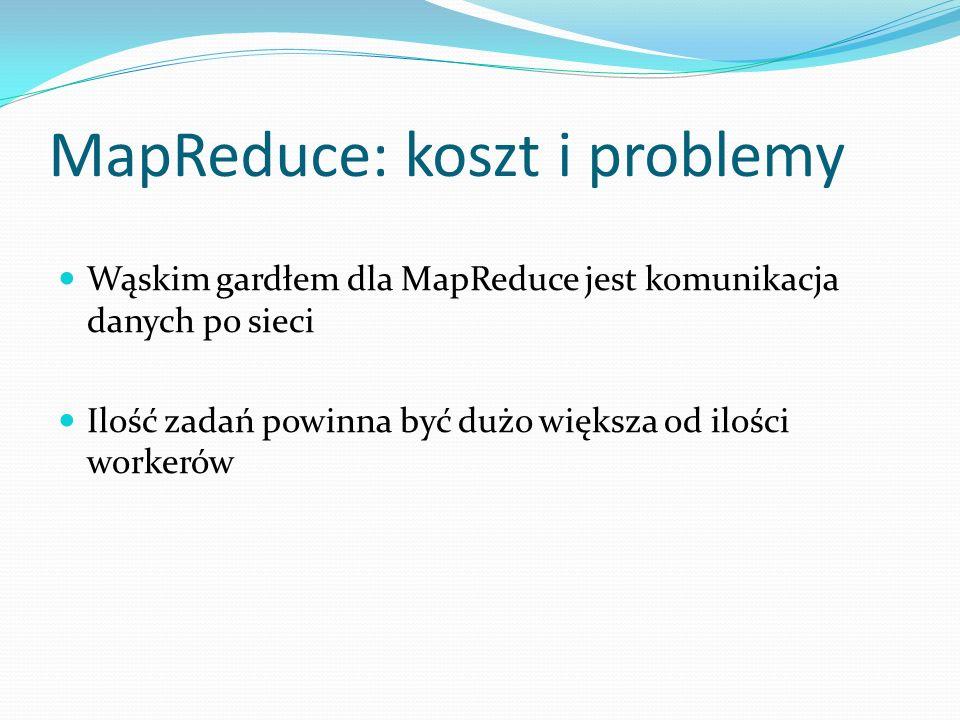 MapReduce: koszt i problemy Wąskim gardłem dla MapReduce jest komunikacja danych po sieci Ilość zadań powinna być dużo większa od ilości workerów