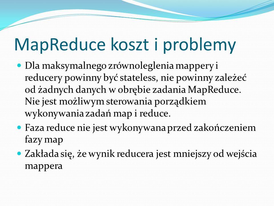 MapReduce koszt i problemy Dla maksymalnego zrównoleglenia mappery i reducery powinny być stateless, nie powinny zależeć od żadnych danych w obrębie zadania MapReduce.