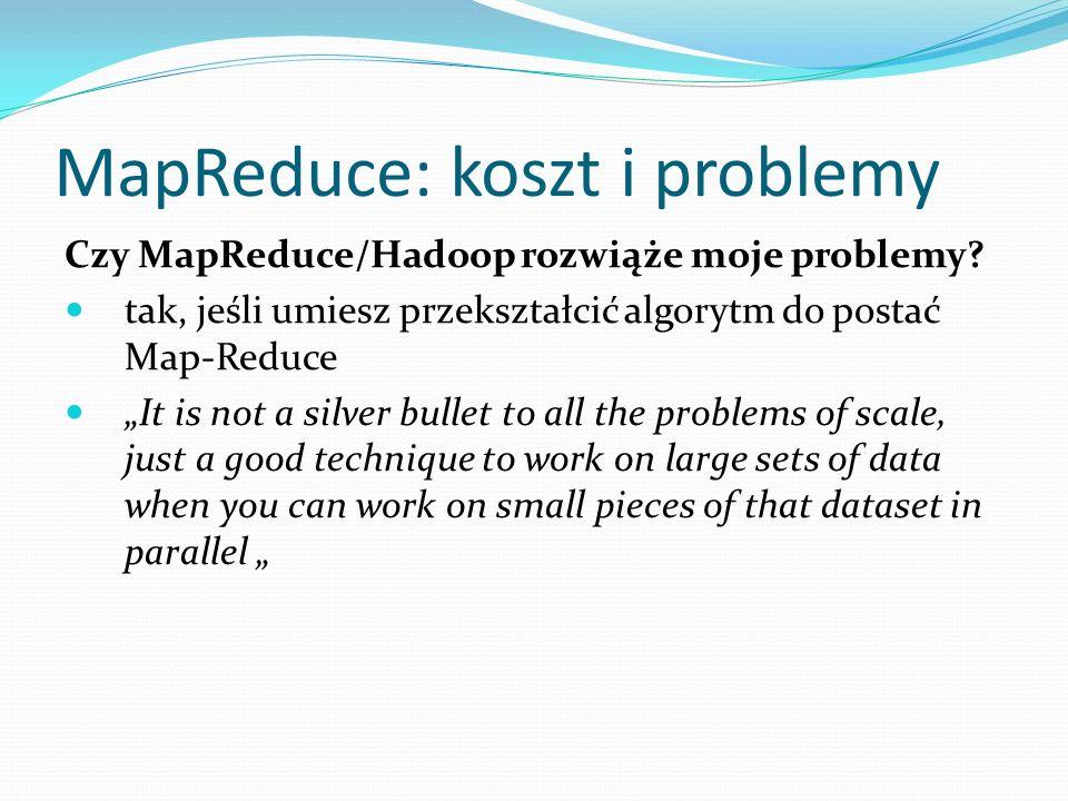MapReduce: koszt i problemy Czy MapReduce/Hadoop rozwiąże moje problemy? tak, jeśli umiesz przekształcić algorytm do postać Map-Reduce It is not a sil