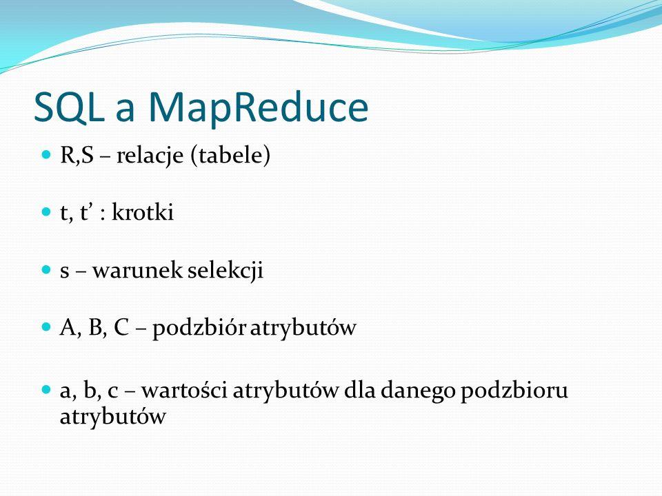 SQL a MapReduce R,S – relacje (tabele) t, t : krotki s – warunek selekcji A, B, C – podzbiór atrybutów a, b, c – wartości atrybutów dla danego podzbioru atrybutów