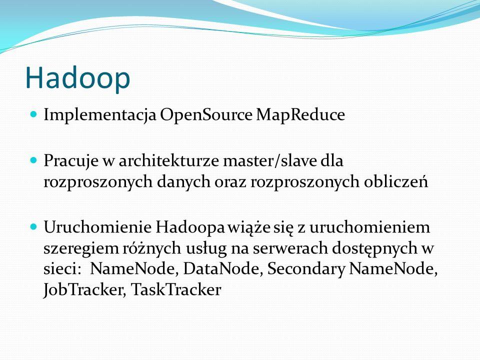 Hadoop Implementacja OpenSource MapReduce Pracuje w architekturze master/slave dla rozproszonych danych oraz rozproszonych obliczeń Uruchomienie Hadoopa wiąże się z uruchomieniem szeregiem różnych usług na serwerach dostępnych w sieci: NameNode, DataNode, Secondary NameNode, JobTracker, TaskTracker