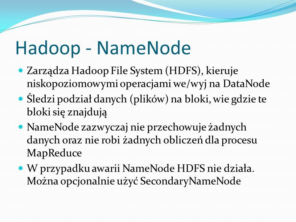 Hadoop - NameNode Zarządza Hadoop File System (HDFS), kieruje niskopoziomowymi operacjami we/wyj na DataNode Śledzi podział danych (plików) na bloki,