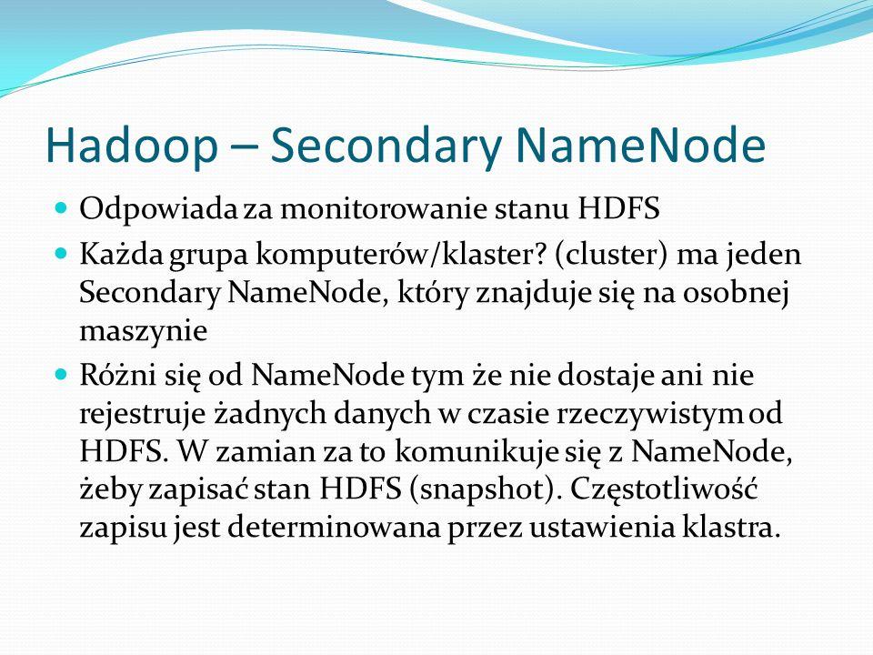 Hadoop – Secondary NameNode Odpowiada za monitorowanie stanu HDFS Każda grupa komputerów/klaster? (cluster) ma jeden Secondary NameNode, który znajduj