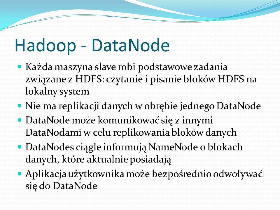Hadoop - DataNode Każda maszyna slave robi podstawowe zadania związane z HDFS: czytanie i pisanie bloków HDFS na lokalny system Nie ma replikacji danych w obrębie jednego DataNode DataNode może komunikować się z innymi DataNodami w celu replikowania bloków danych DataNodes ciągle informują NameNode o blokach danych, które aktualnie posiadają Aplikacja użytkownika może bezpośrednio odwoływać się do DataNode