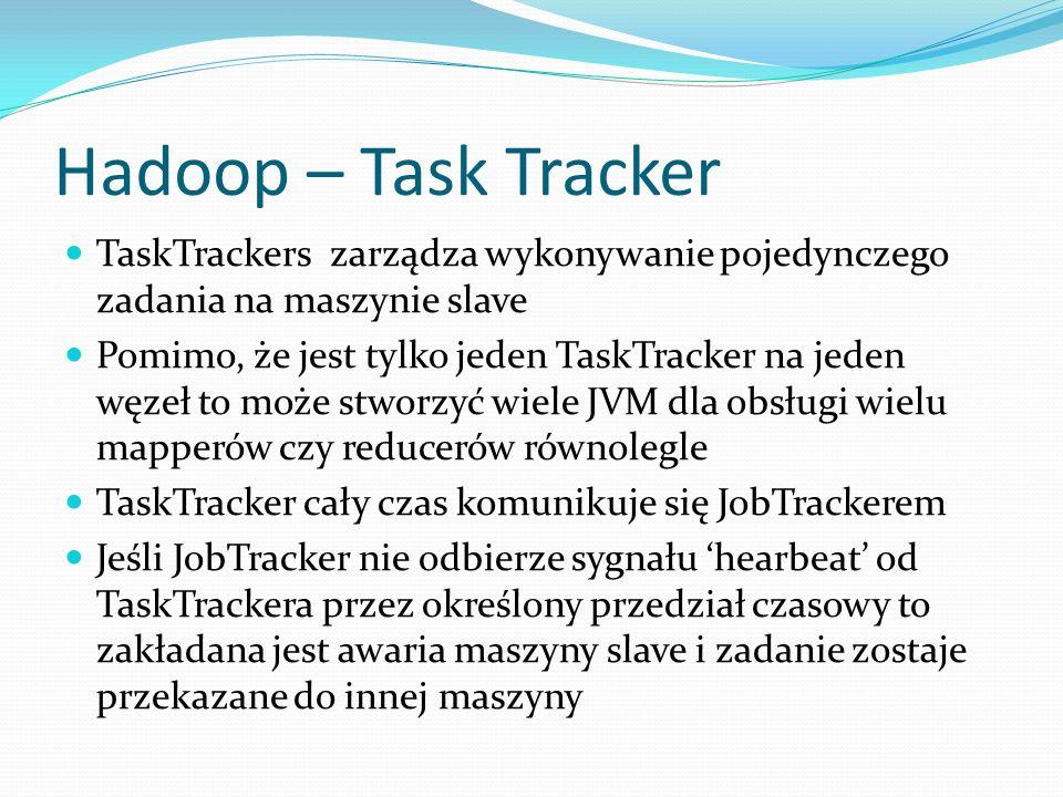 Hadoop – Task Tracker TaskTrackers zarządza wykonywanie pojedynczego zadania na maszynie slave Pomimo, że jest tylko jeden TaskTracker na jeden węzeł to może stworzyć wiele JVM dla obsługi wielu mapperów czy reducerów równolegle TaskTracker cały czas komunikuje się JobTrackerem Jeśli JobTracker nie odbierze sygnału hearbeat od TaskTrackera przez określony przedział czasowy to zakładana jest awaria maszyny slave i zadanie zostaje przekazane do innej maszyny