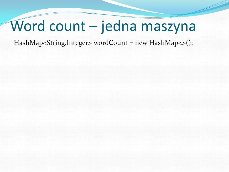 Word count – jedna maszyna HashMap wordCount = new HashMap<>(); for (Document document : documentSet){ String[] T = tokenize ( document ) ; }