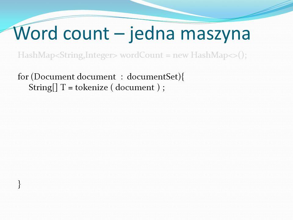 Word count – jedna maszyna HashMap wordCount = new HashMap<>(); for (Document document : documentSet){ String[] T = tokenize ( document ) ; for(String token: T){ if (!wordCount.containsKey(token)){ wordCount.put(token,1); } else{ wordCount.put(token, wordCount.get(token)+1); }