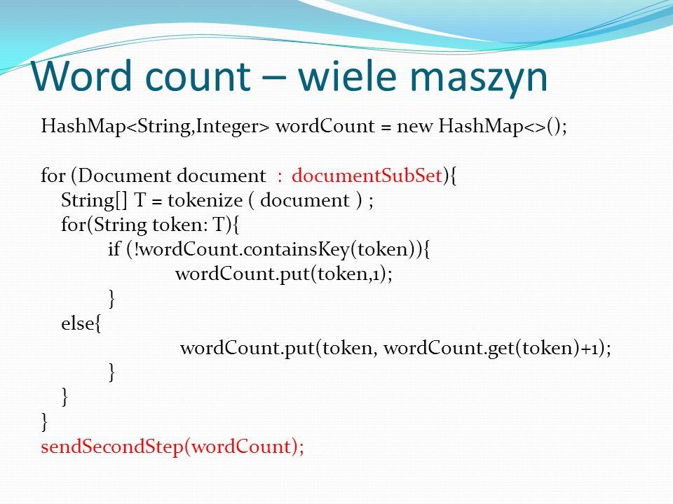 Word count – MapReduce public map ( String filename, String document ) { List T = tokenize ( document ) ; for(String token: T){ emit (token, 1) ; }