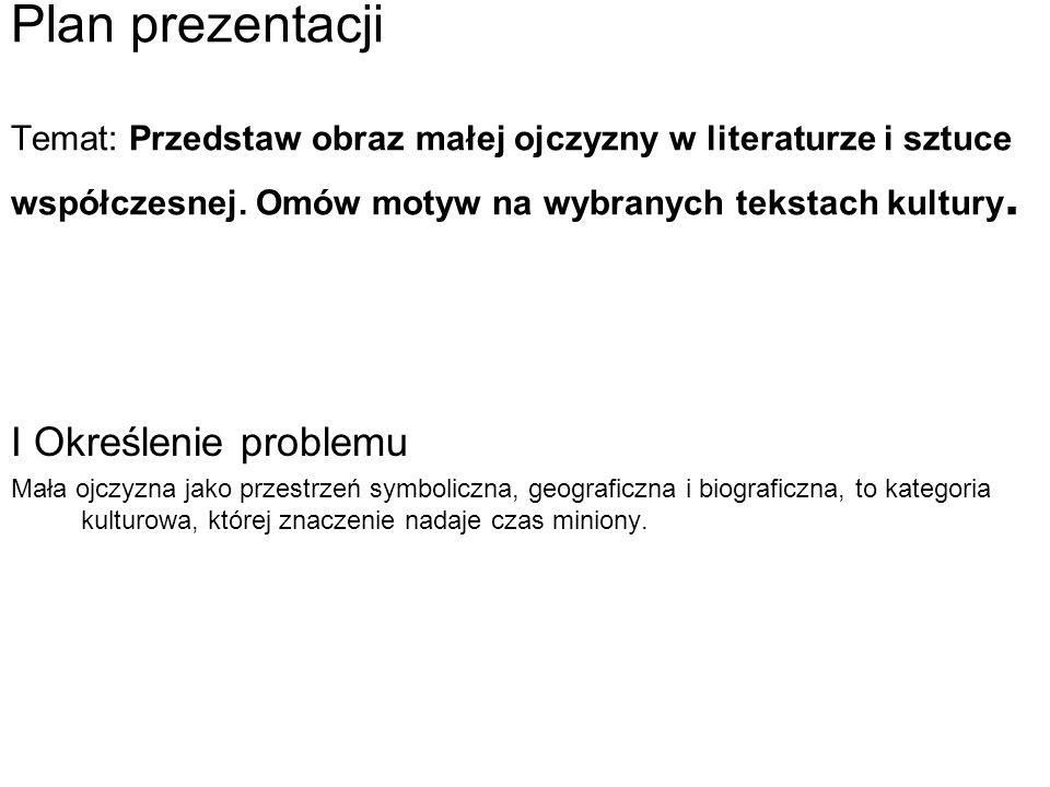 Plan prezentacji Temat: Przedstaw obraz małej ojczyzny w literaturze i sztuce współczesnej. Omów motyw na wybranych tekstach kultury. I Określenie pro