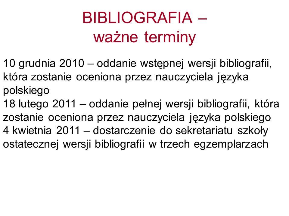BIBLIOGRAFIA – ważne terminy 10 grudnia 2010 – oddanie wstępnej wersji bibliografii, która zostanie oceniona przez nauczyciela języka polskiego 18 lutego 2011 – oddanie pełnej wersji bibliografii, która zostanie oceniona przez nauczyciela języka polskiego 4 kwietnia 2011 – dostarczenie do sekretariatu szkoły ostatecznej wersji bibliografii w trzech egzemplarzach