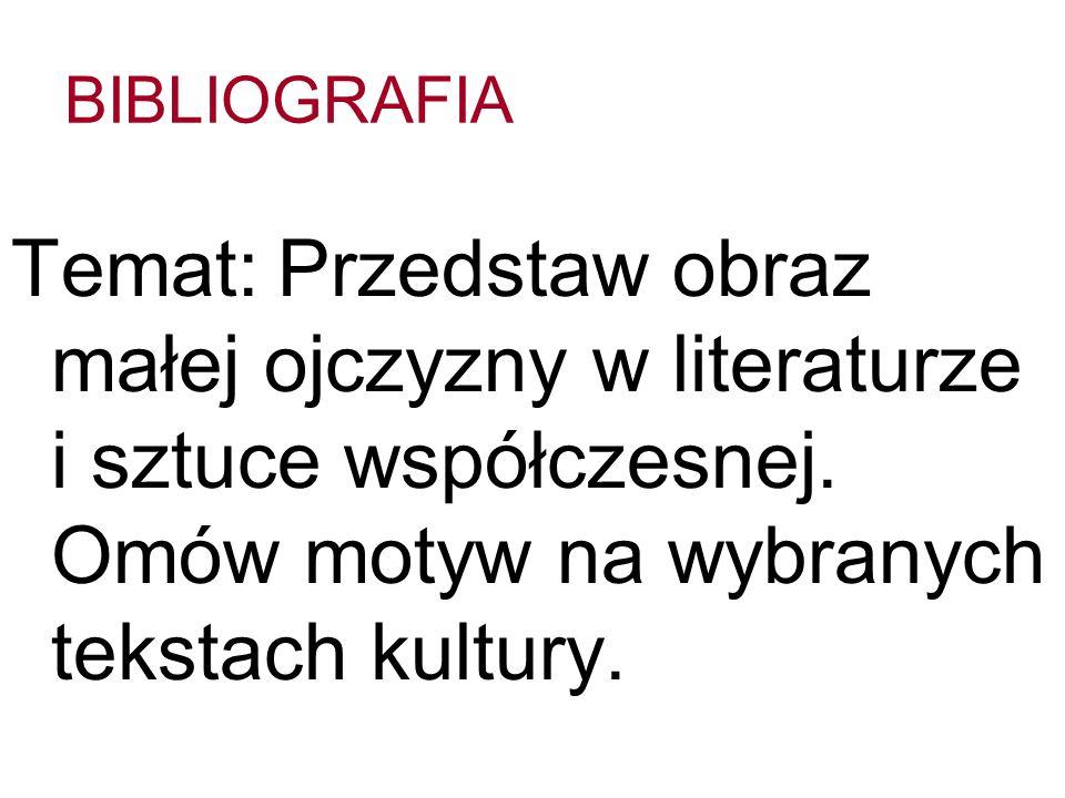 BIBLIOGRAFIA Temat: Przedstaw obraz małej ojczyzny w literaturze i sztuce współczesnej. Omów motyw na wybranych tekstach kultury.