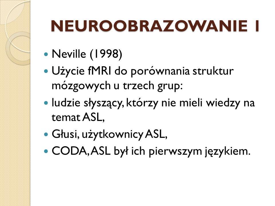 NEUROOBRAZOWANIE 1 Neville (1998) Użycie fMRI do porównania struktur mózgowych u trzech grup: ludzie słyszący, którzy nie mieli wiedzy na temat ASL, G