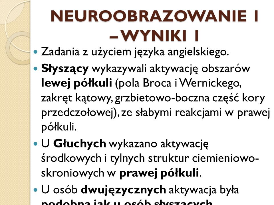 NEUROOBRAZOWANIE 1 – WYNIKI 1 Zadania z użyciem języka angielskiego. Słyszący wykazywali aktywację obszarów lewej półkuli (pola Broca i Wernickego, za