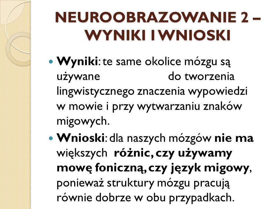 NEUROOBRAZOWANIE 2 – WYNIKI I WNIOSKI Wyniki: te same okolice mózgu są używane do tworzenia lingwistycznego znaczenia wypowiedzi w mowie i przy wytwar