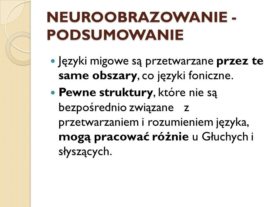 NEUROOBRAZOWANIE - PODSUMOWANIE Języki migowe są przetwarzane przez te same obszary, co języki foniczne. Pewne struktury, które nie są bezpośrednio zw