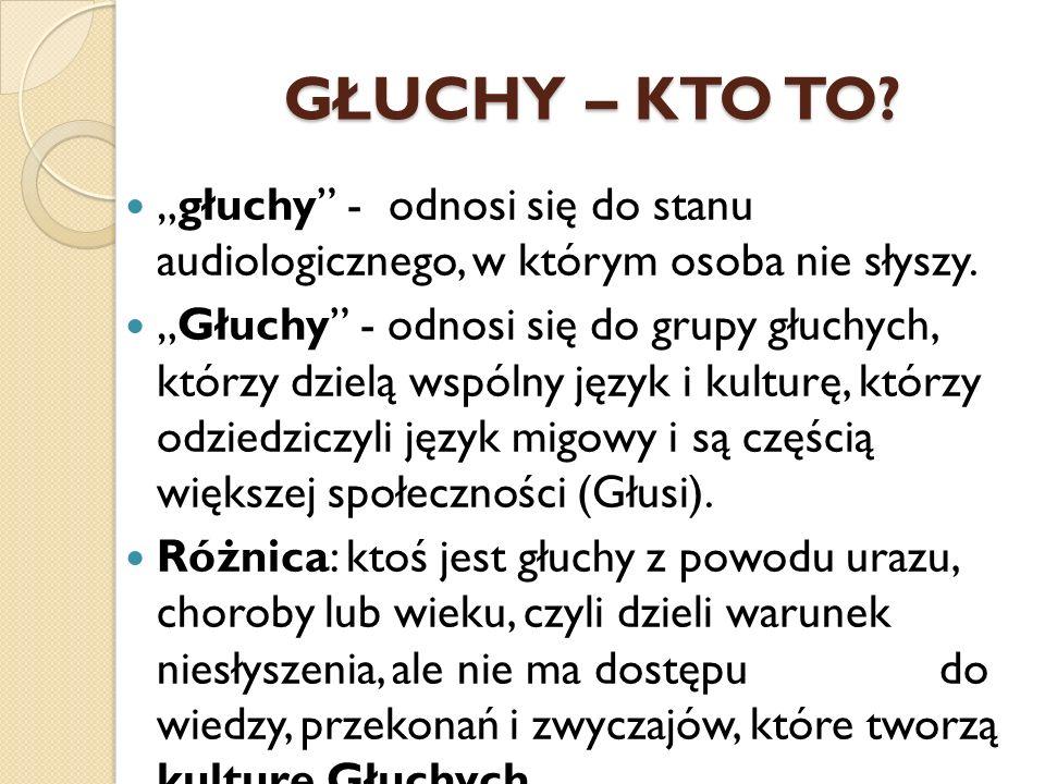 GŁUCHY – KTO TO? głuchy - odnosi się do stanu audiologicznego, w którym osoba nie słyszy. Głuchy - odnosi się do grupy głuchych, którzy dzielą wspólny