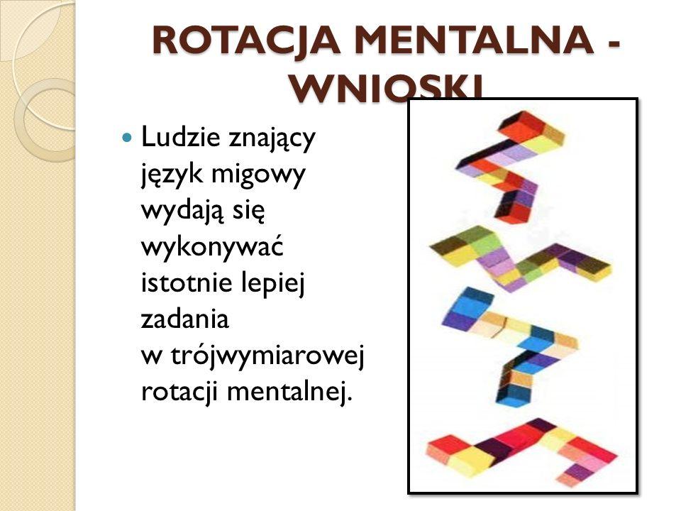 ROTACJA MENTALNA - WNIOSKI Ludzie znający język migowy wydają się wykonywać istotnie lepiej zadania w trójwymiarowej rotacji mentalnej.