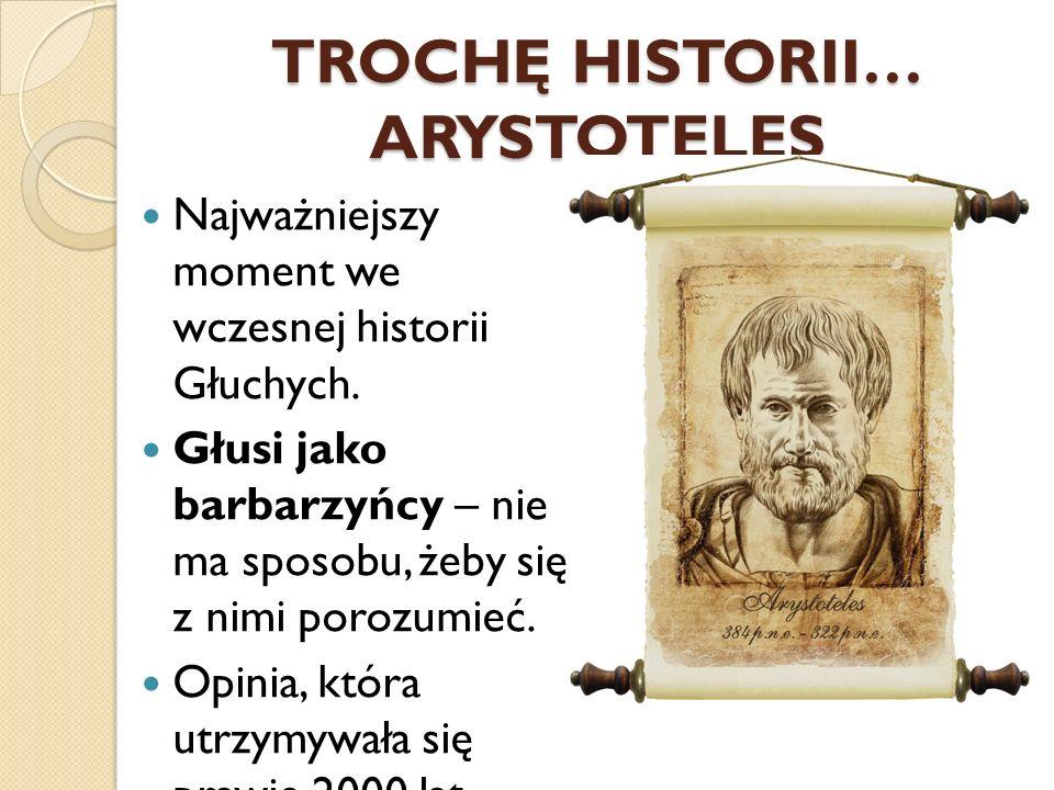 TROCHĘ HISTORII… ARYSTOTELES Najważniejszy moment we wczesnej historii Głuchych. Głusi jako barbarzyńcy – nie ma sposobu, żeby się z nimi porozumieć.